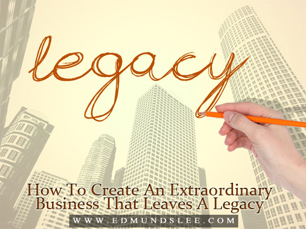 Create An Extraordinary Business That Leaves A Legacy